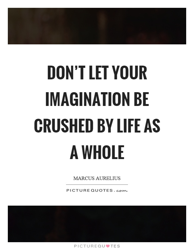 Don't let your imagination be crushed by life as a whole Picture Quote #1