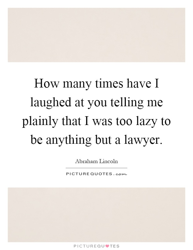 How many times have I laughed at you telling me plainly that I was too lazy to be anything but a lawyer Picture Quote #1