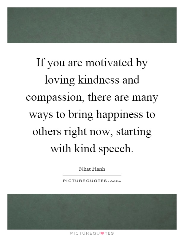 If you are motivated by loving kindness and compassion, there are many ways to bring happiness to others right now, starting with kind speech Picture Quote #1