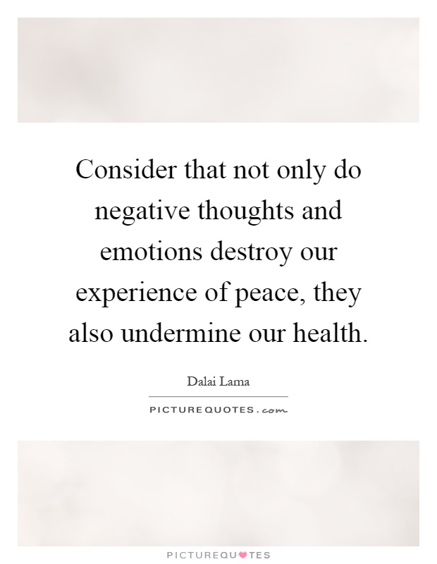 Consider that not only do negative thoughts and emotions destroy our experience of peace, they also undermine our health Picture Quote #1
