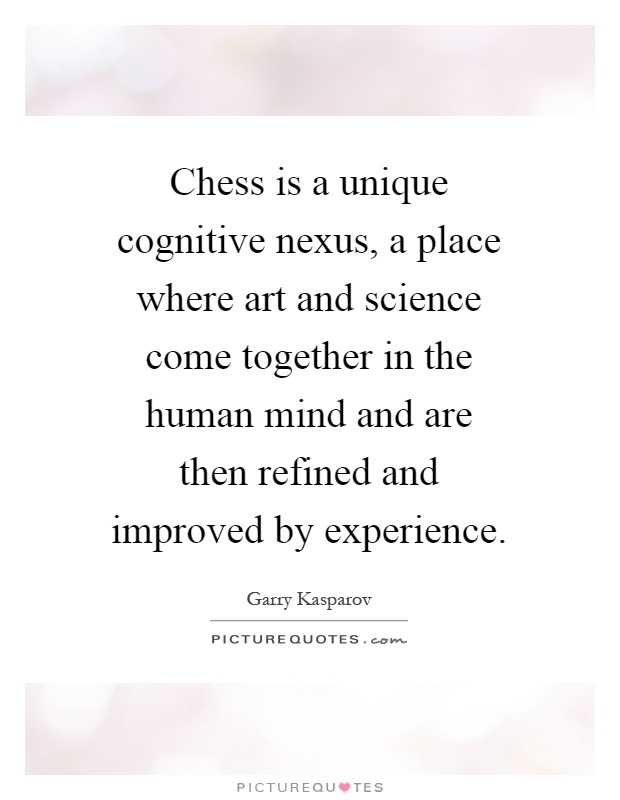 Chess is a unique cognitive nexus, a place where art and science come together in the human mind and are then refined and improved by experience Picture Quote #1