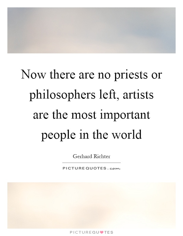Now there are no priests or philosophers left, artists are the most important people in the world Picture Quote #1