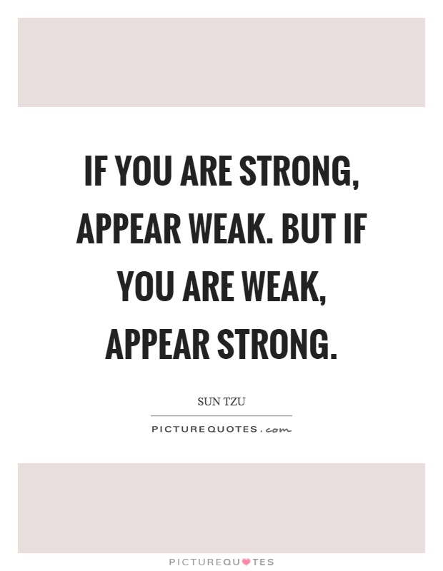 If you are strong, appear weak. But if you are weak, appear strong Picture Quote #1