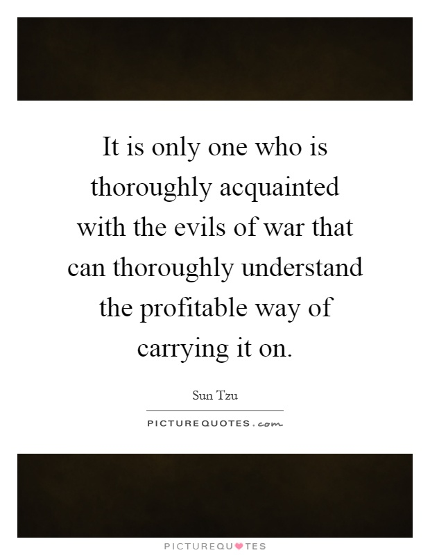 It is only one who is thoroughly acquainted with the evils of war that can thoroughly understand the profitable way of carrying it on Picture Quote #1