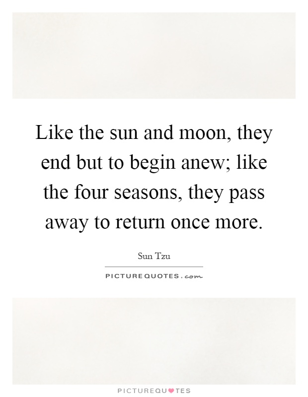 Like the sun and moon, they end but to begin anew; like the four seasons, they pass away to return once more Picture Quote #1