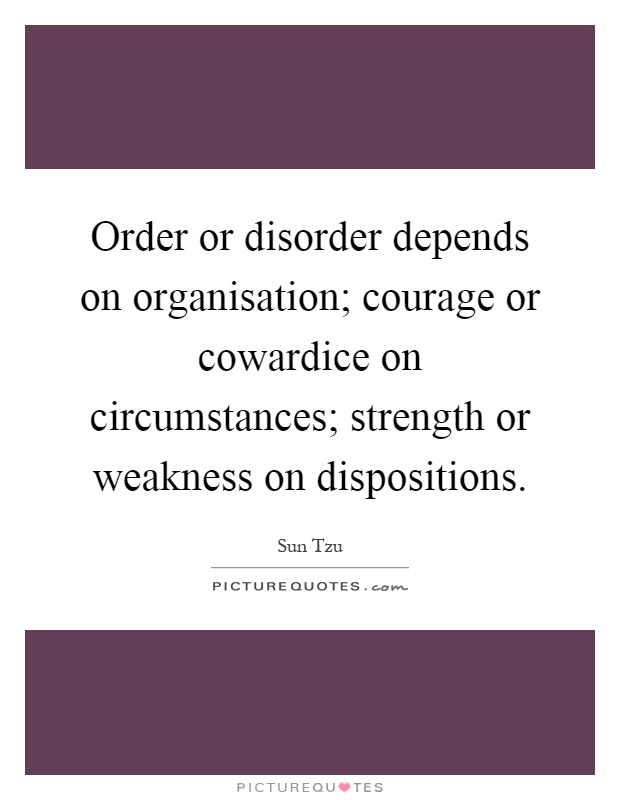 Order or disorder depends on organisation; courage or cowardice on circumstances; strength or weakness on dispositions Picture Quote #1