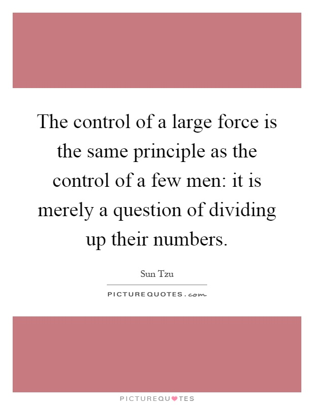 The control of a large force is the same principle as the control of a few men: it is merely a question of dividing up their numbers Picture Quote #1