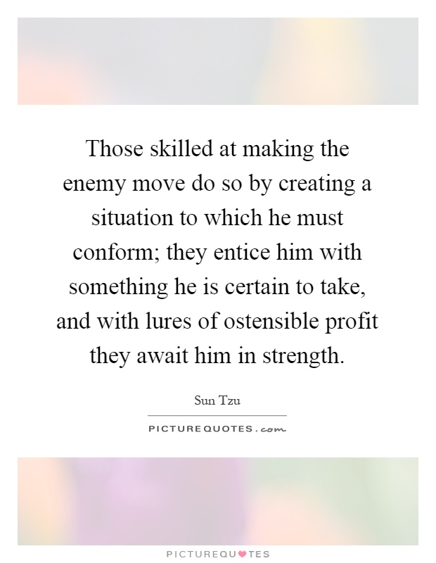 Those skilled at making the enemy move do so by creating a situation to which he must conform; they entice him with something he is certain to take, and with lures of ostensible profit they await him in strength Picture Quote #1