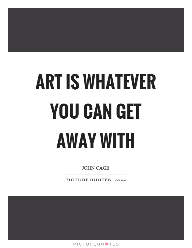 Art is whatever you can get away with Picture Quote #1