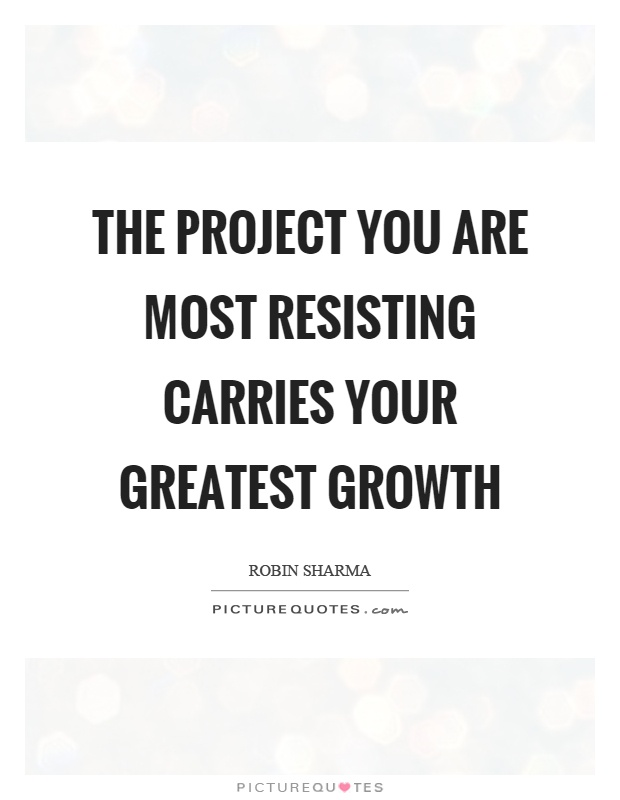 The project you are most resisting carries your greatest growth Picture Quote #1