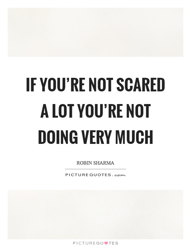 If you're not scared a lot you're not doing very much Picture Quote #1
