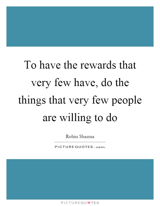 To have the rewards that very few have, do the things that very few people are willing to do Picture Quote #1