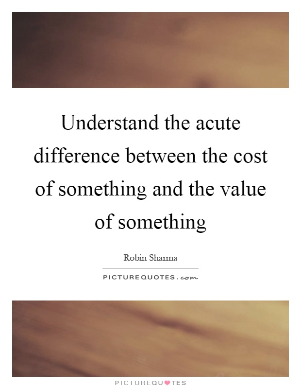 Understand the acute difference between the cost of something and the value of something Picture Quote #1