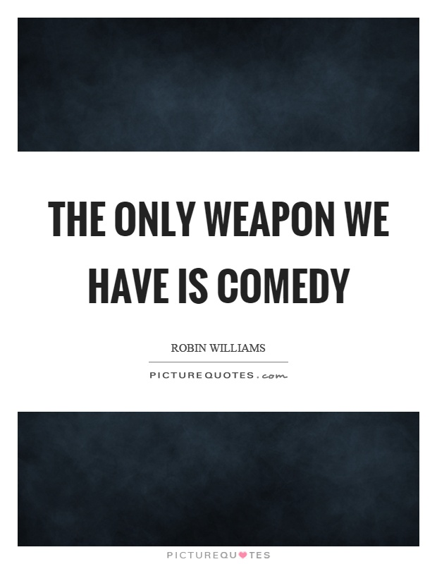 The only weapon we have is comedy Picture Quote #1