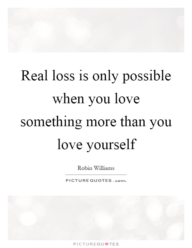 Real loss is only possible when you love something more than you love yourself Picture Quote #1