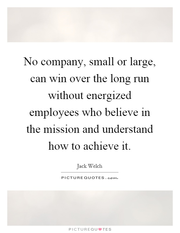 No company, small or large, can win over the long run without energized employees who believe in the mission and understand how to achieve it Picture Quote #1