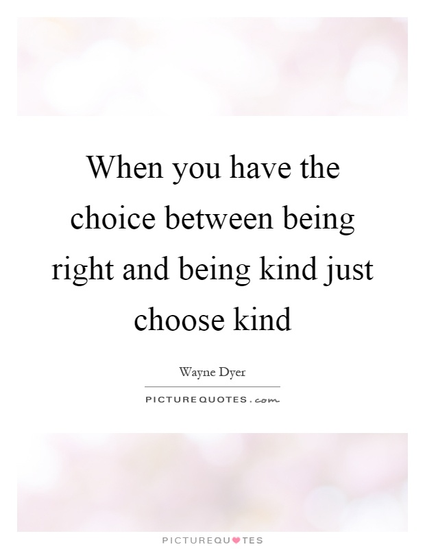 When you have the choice between being right and being kind just choose kind Picture Quote #1