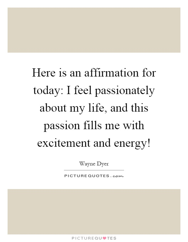 Here is an affirmation for today: I feel passionately about my life, and this passion fills me with excitement and energy! Picture Quote #1