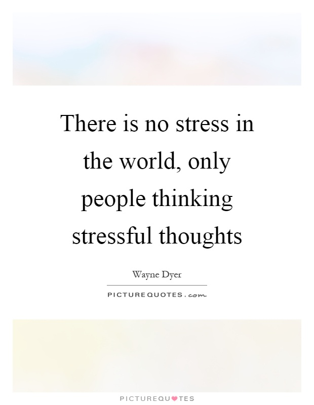 There is no stress in the world, only people thinking stressful thoughts Picture Quote #1