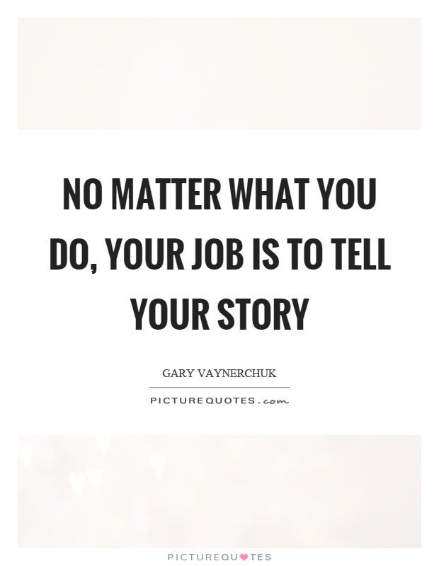 No matter what you do, your job is to tell your story Picture Quote #1