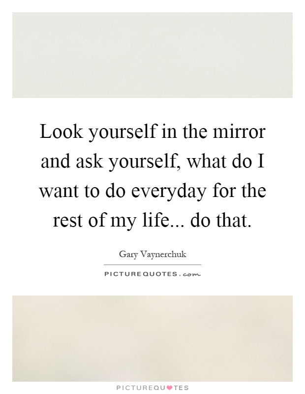 Look yourself in the mirror and ask yourself, what do I want to do everyday for the rest of my life... do that Picture Quote #1