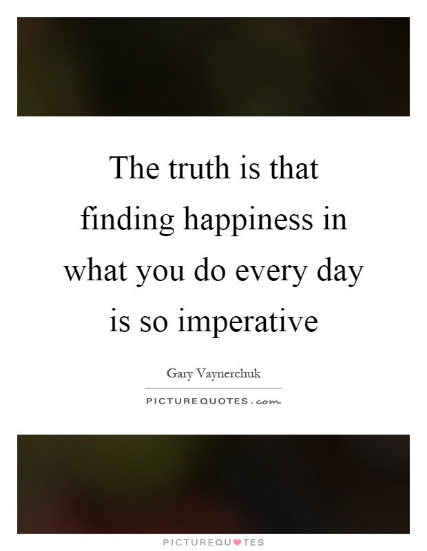The truth is that finding happiness in what you do every day is so imperative Picture Quote #1