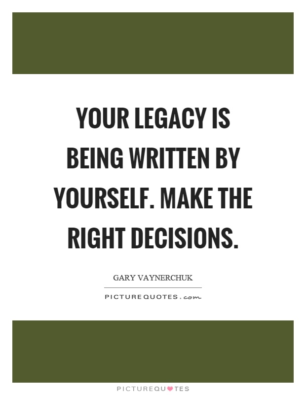 Your legacy is being written by yourself. Make the right decisions Picture Quote #1