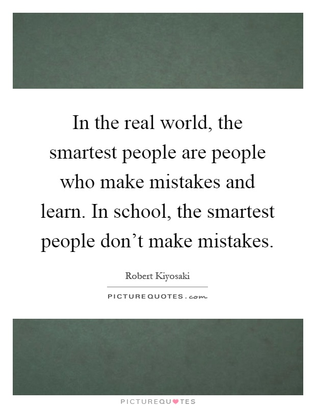In the real world, the smartest people are people who make mistakes and learn. In school, the smartest people don't make mistakes Picture Quote #1