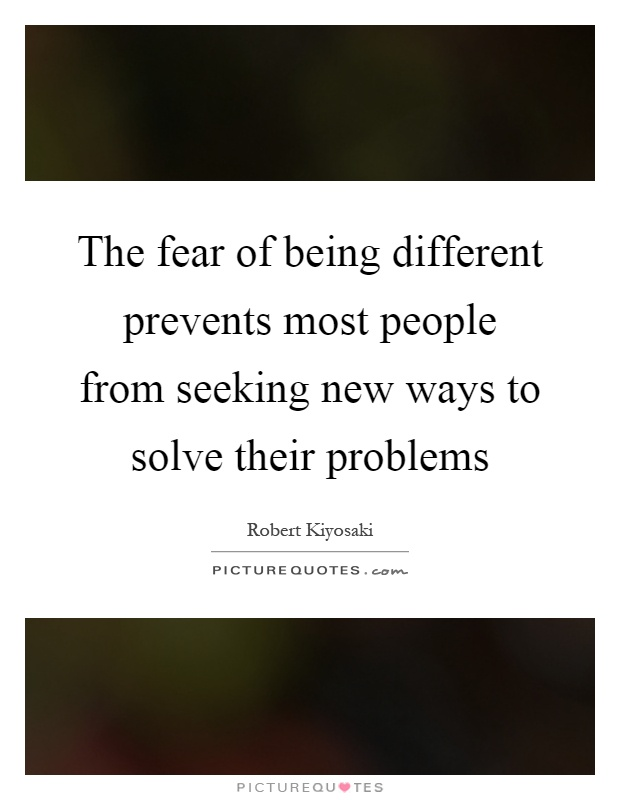 The fear of being different prevents most people from seeking new ways to solve their problems Picture Quote #1