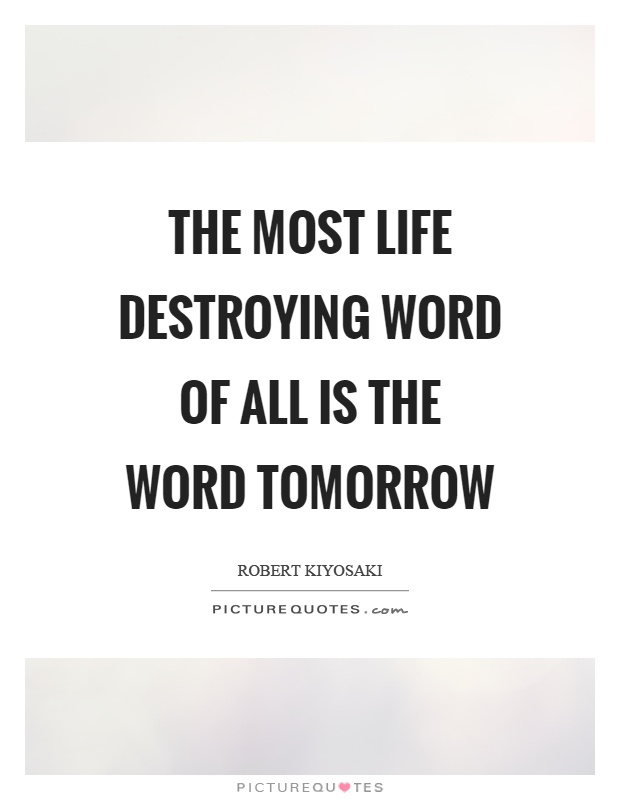 The most life destroying word of all is the word tomorrow Picture Quote #1