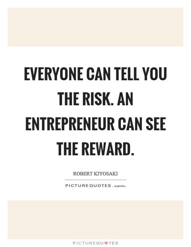 Everyone can tell you the risk. An entrepreneur can see the reward Picture Quote #1