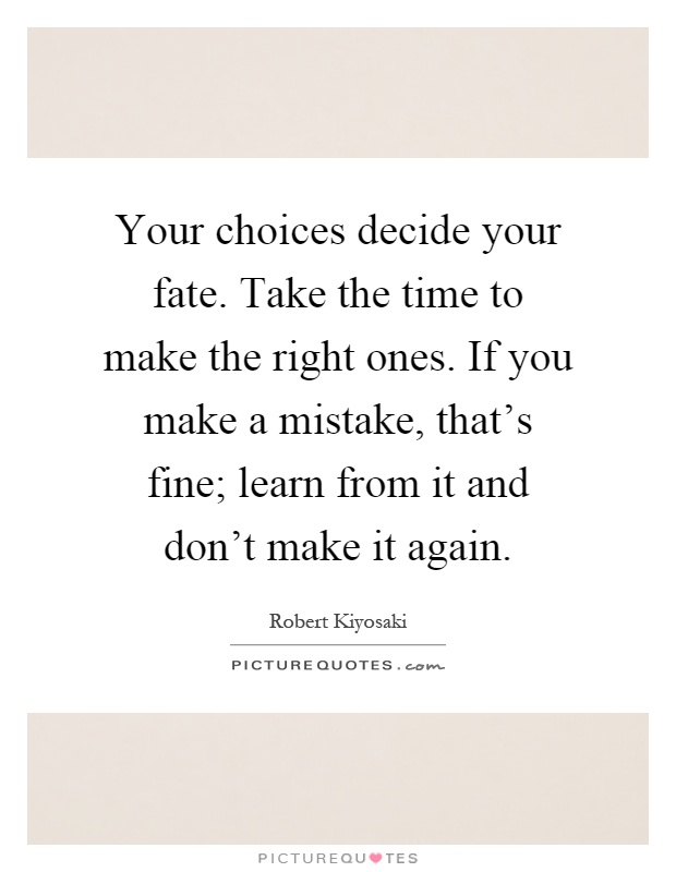 Your choices decide your fate. Take the time to make the right ones. If you make a mistake, that's fine; learn from it and don't make it again Picture Quote #1