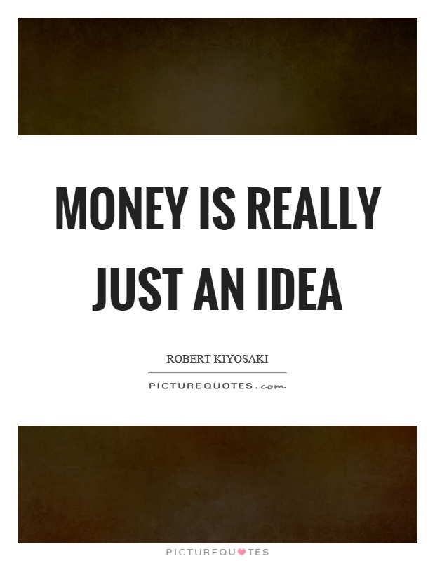 Money is really just an idea Picture Quote #1