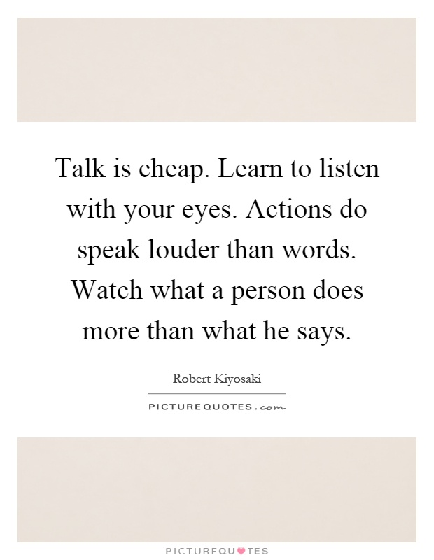 Talk is cheap. Learn to listen with your eyes. Actions do speak louder than words. Watch what a person does more than what he says Picture Quote #1