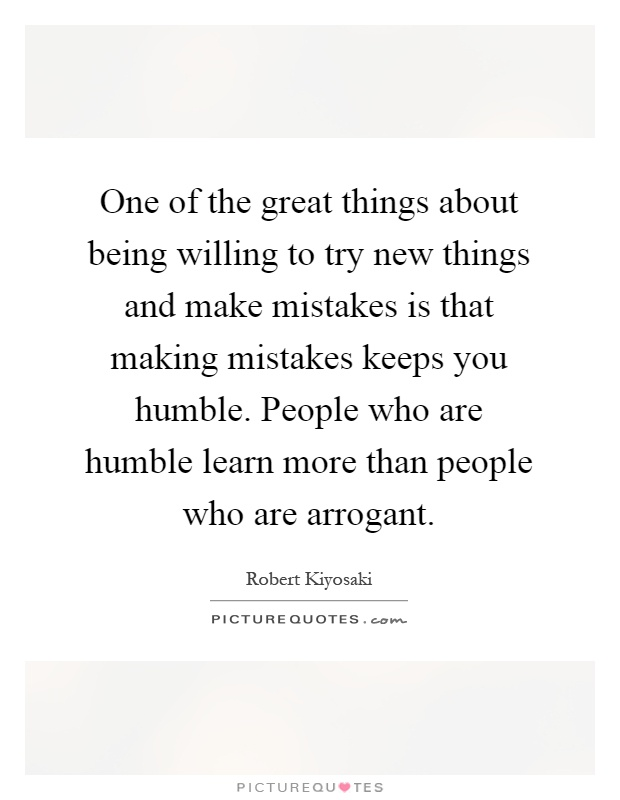 One of the great things about being willing to try new things and make mistakes is that making mistakes keeps you humble. People who are humble learn more than people who are arrogant Picture Quote #1