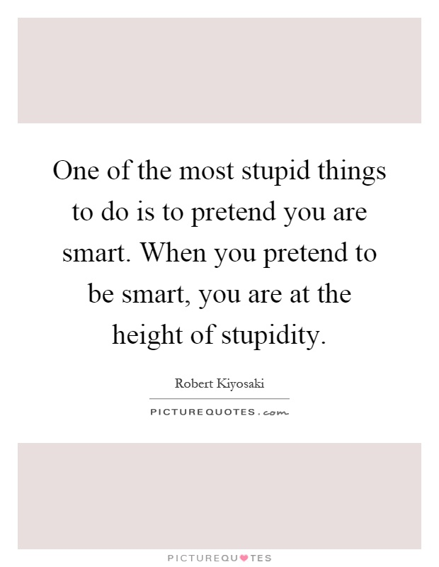 One of the most stupid things to do is to pretend you are smart. When you pretend to be smart, you are at the height of stupidity Picture Quote #1