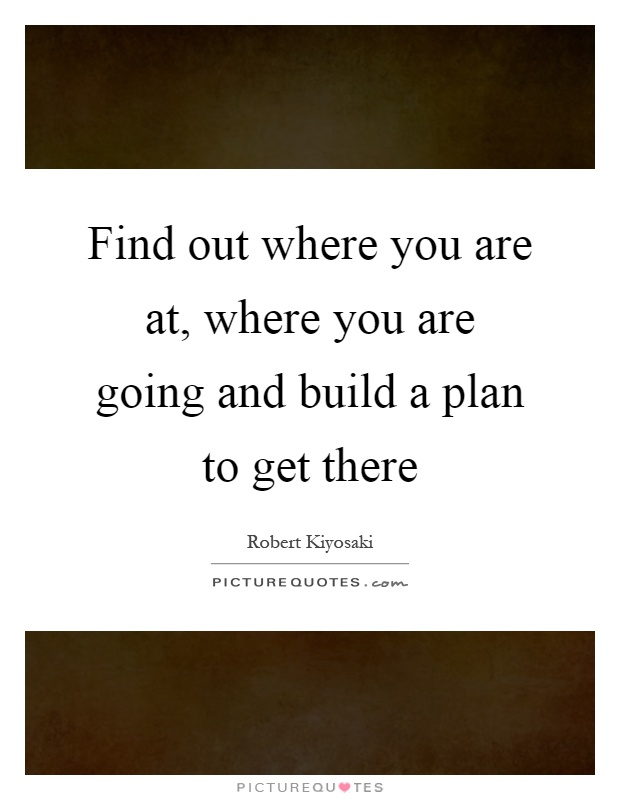 Find out where you are at, where you are going and build a plan to get there Picture Quote #1