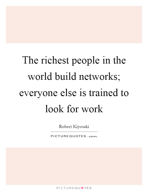 The richest people in the world build networks; everyone else is trained to look for work Picture Quote #1