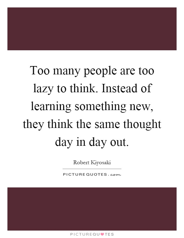 Too many people are too lazy to think. Instead of learning something new, they think the same thought day in day out Picture Quote #1