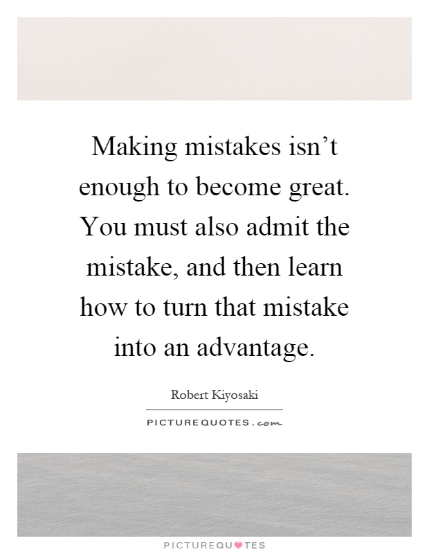 Making mistakes isn't enough to become great. You must also admit the mistake, and then learn how to turn that mistake into an advantage Picture Quote #1