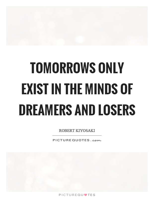 Tomorrows only exist in the minds of dreamers and losers Picture Quote #1