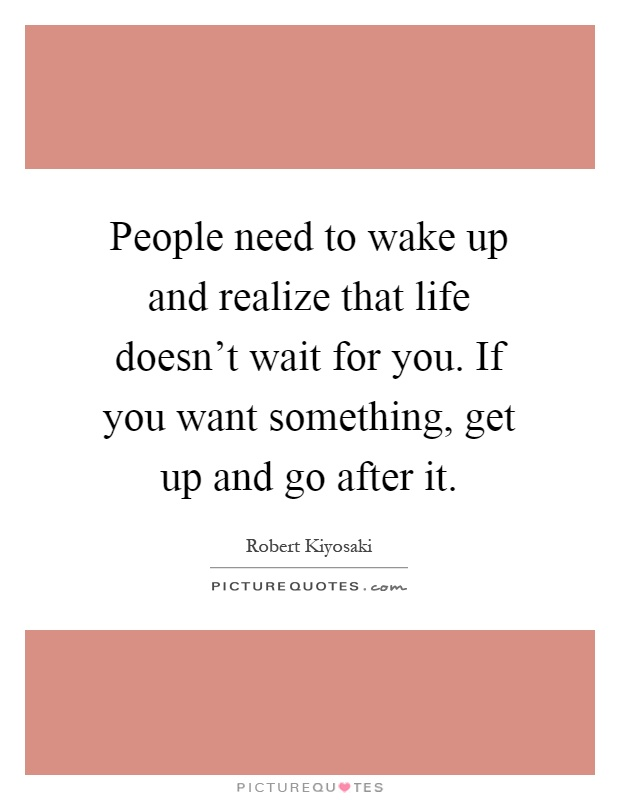 People need to wake up and realize that life doesn't wait for you. If you want something, get up and go after it Picture Quote #1