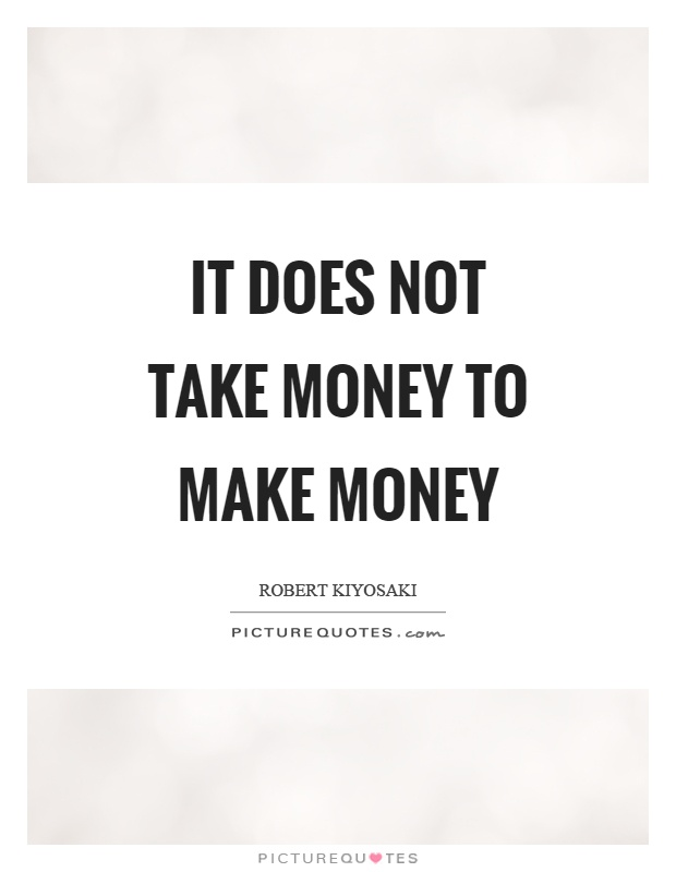 It does not take money to make money Picture Quote #1