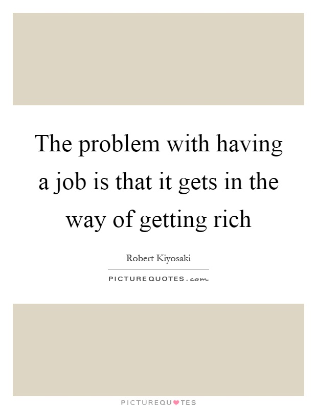 The problem with having a job is that it gets in the way of getting rich Picture Quote #1