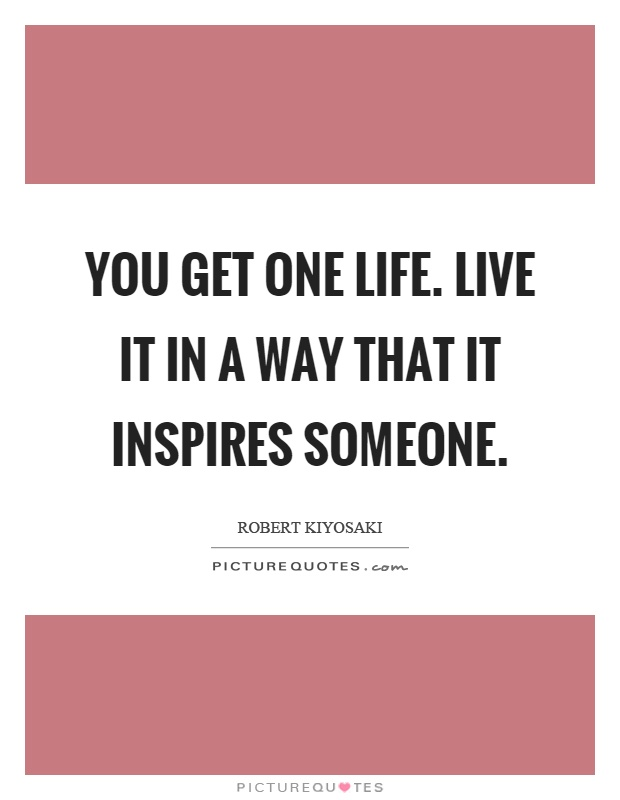 You get one life. Live it in a way that it inspires someone Picture Quote #1