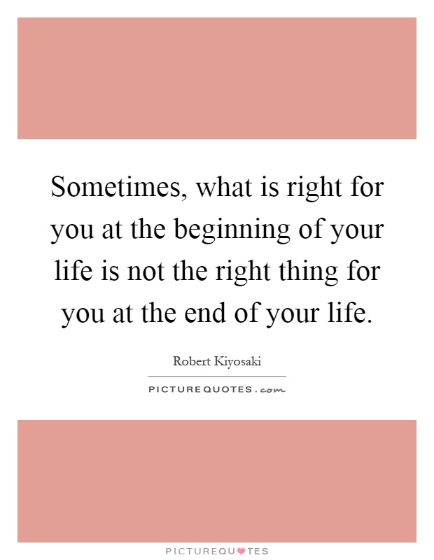 Sometimes, what is right for you at the beginning of your life is not the right thing for you at the end of your life Picture Quote #1