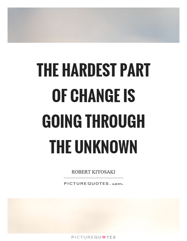 The hardest part of change is going through the unknown Picture Quote #1