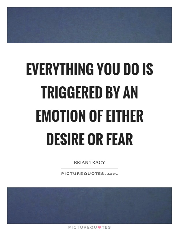 Everything you do is triggered by an emotion of either desire or fear Picture Quote #1