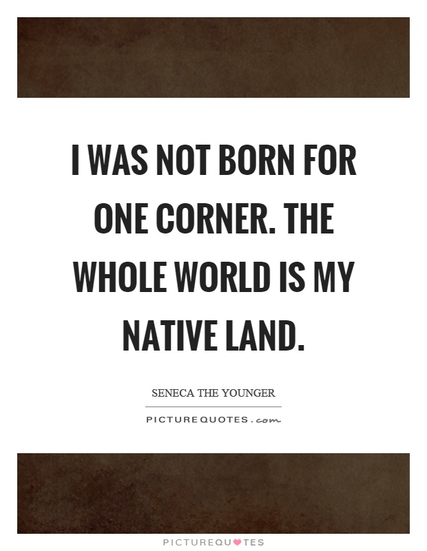 I was not born for one corner. The whole world is my native land Picture Quote #1