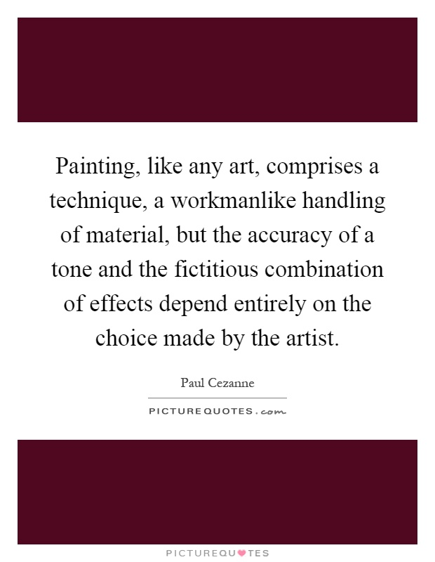 Painting, like any art, comprises a technique, a workmanlike handling of material, but the accuracy of a tone and the fictitious combination of effects depend entirely on the choice made by the artist Picture Quote #1
